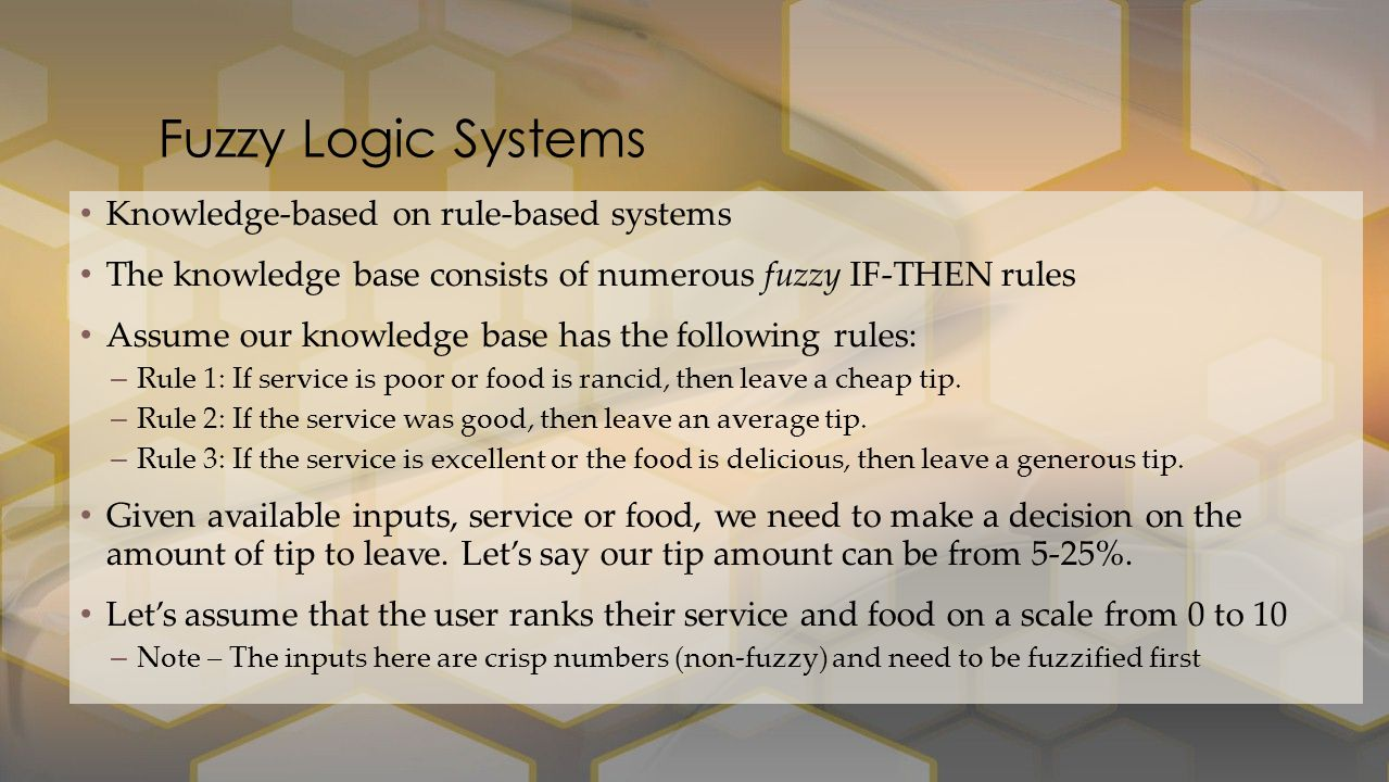 Knowledge-based on rule-based systems The knowledge base consists of numerous fuzzy IF-THEN rules Assume our knowledge base has the following rules: –Rule 1: If service is poor or food is rancid, then leave a cheap tip.