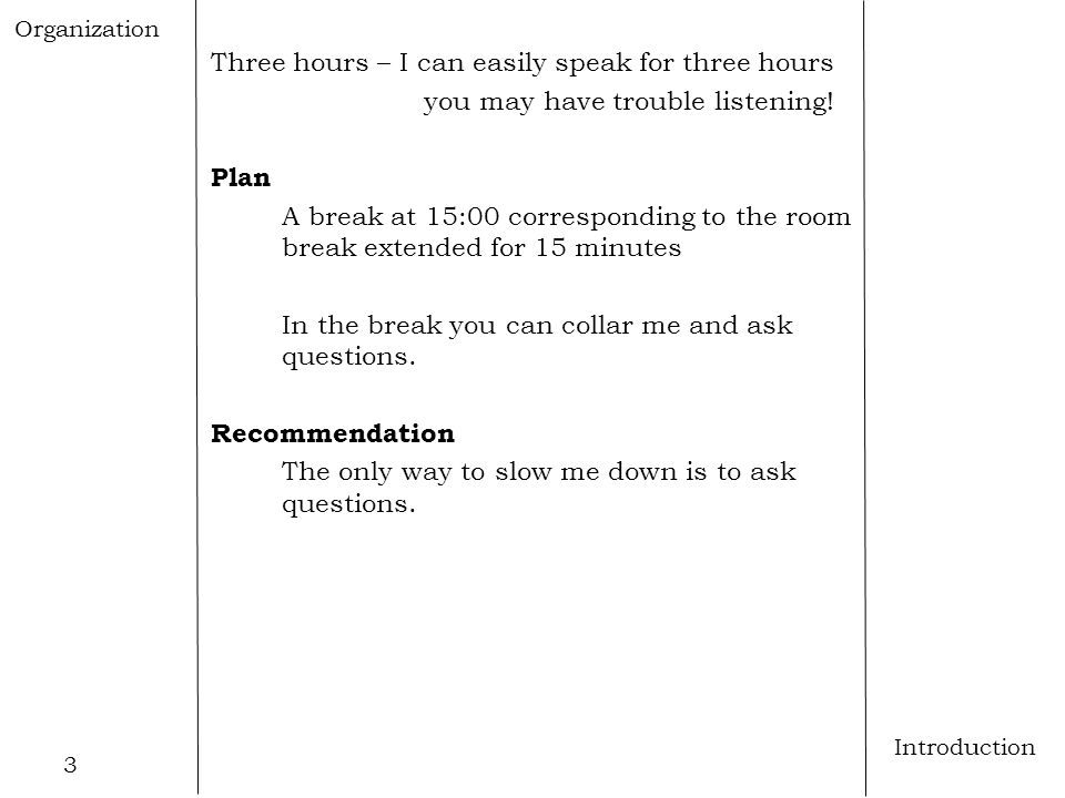 3 Introduction Three hours – I can easily speak for three hours you may have trouble listening! Plan A break at 15:00 corresponding to the room break