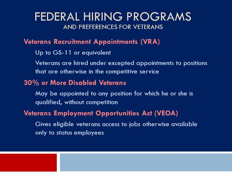 FEDERAL HIRING PROGRAMS AND PREFERENCES FOR VETERANS Veterans Recruitment Appointments (VRA) Up to GS-11 or equivalent Veterans are hired under except