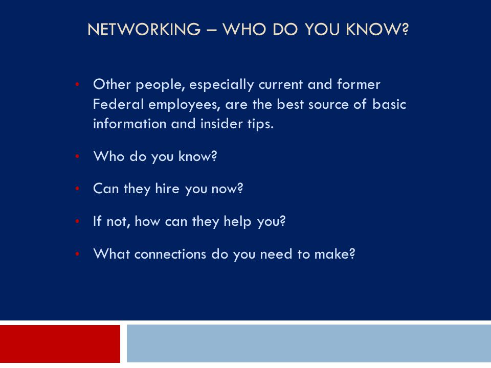 NETWORKING – WHO DO YOU KNOW? Other people, especially current and former Federal employees, are the best source of basic information and insider tips