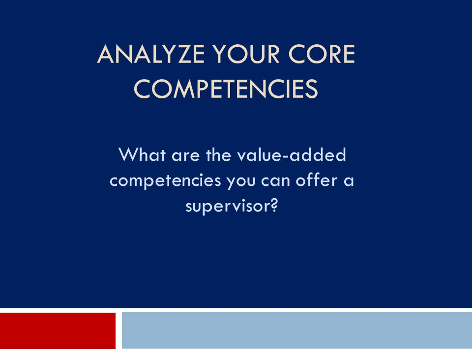ANALYZE YOUR CORE COMPETENCIES What are the value-added competencies you can offer a supervisor?
