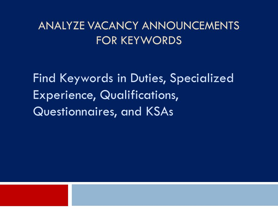 ANALYZE VACANCY ANNOUNCEMENTS FOR KEYWORDS Find Keywords in Duties, Specialized Experience, Qualifications, Questionnaires, and KSAs