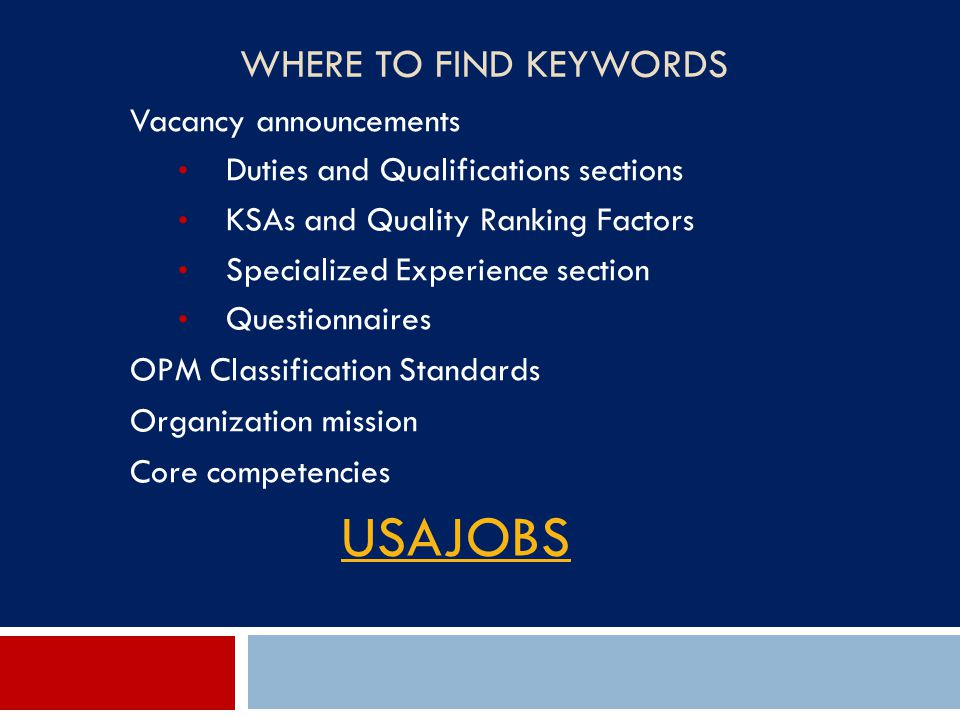 WHERE TO FIND KEYWORDS Vacancy announcements Duties and Qualifications sections KSAs and Quality Ranking Factors Specialized Experience section Questi