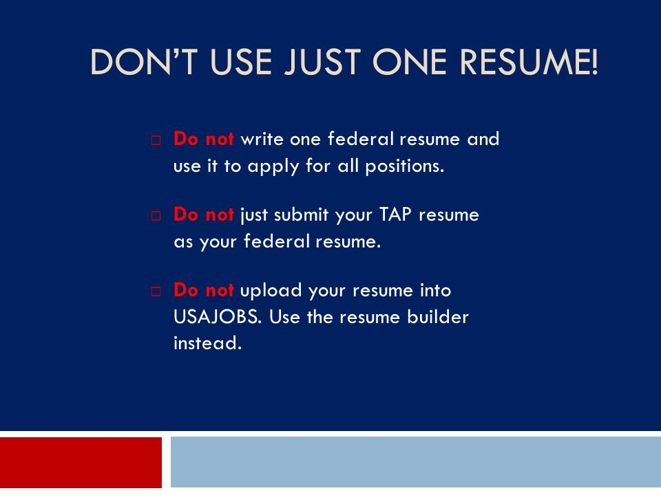 DON'T USE JUST ONE RESUME!  Do not write one federal resume and use it to apply for all positions.  Do not just submit your TAP resume as your feder