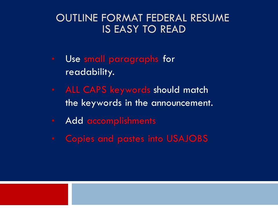 OUTLINE FORMAT FEDERAL RESUME IS EASY TO READ Use small paragraphs for readability. ALL CAPS keywords should match the keywords in the announcement. A