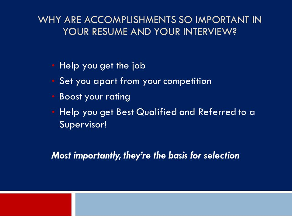 WHY ARE ACCOMPLISHMENTS SO IMPORTANT IN YOUR RESUME AND YOUR INTERVIEW? Help you get the job Set you apart from your competition Boost your rating Hel