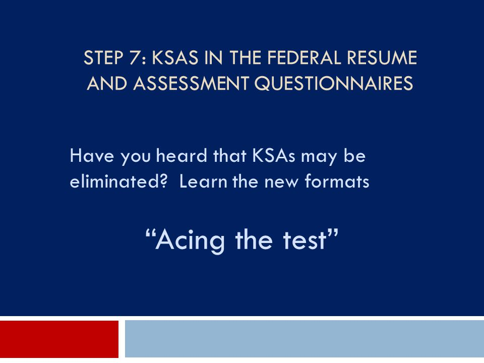 """STEP 7: KSAS IN THE FEDERAL RESUME AND ASSESSMENT QUESTIONNAIRES Have you heard that KSAs may be eliminated? Learn the new formats """"Acing the test"""""""