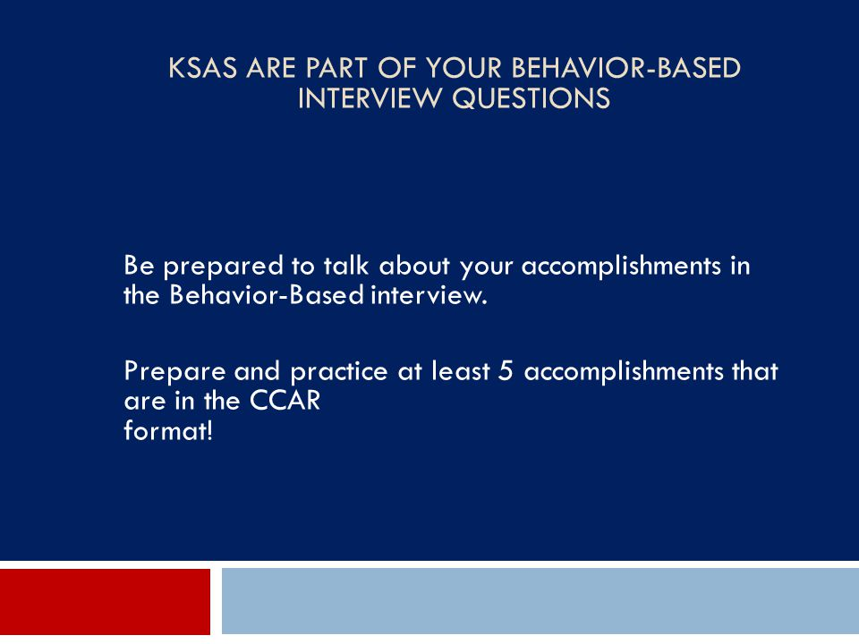 KSAS ARE PART OF YOUR BEHAVIOR-BASED INTERVIEW QUESTIONS Be prepared to talk about your accomplishments in the Behavior-Based interview. Prepare and p