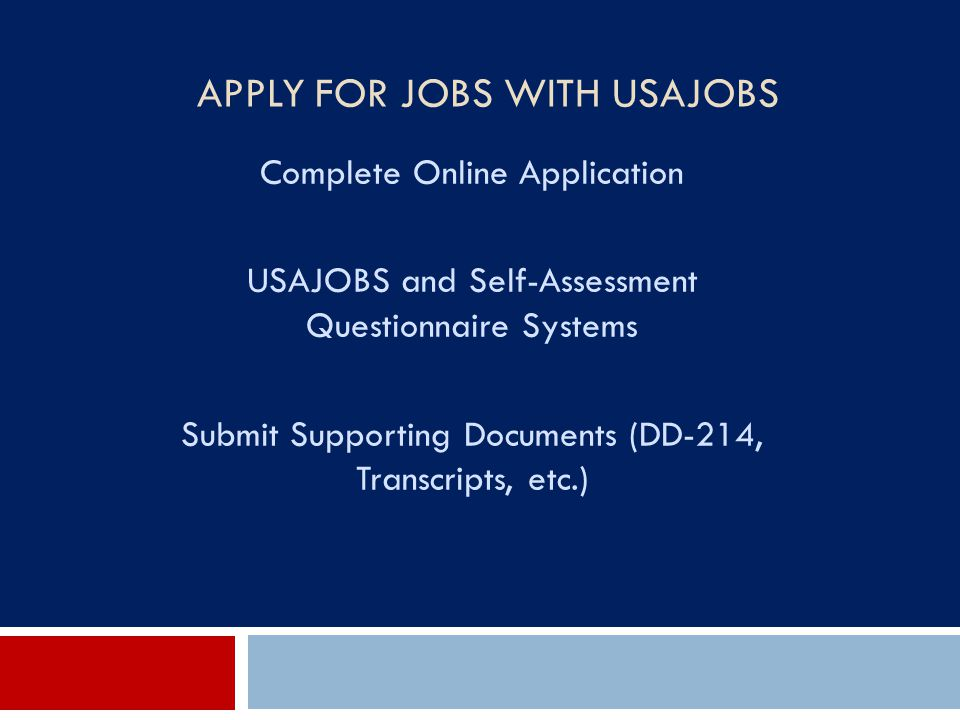 APPLY FOR JOBS WITH USAJOBS Complete Online Application USAJOBS and Self-Assessment Questionnaire Systems Submit Supporting Documents (DD-214, Transcr