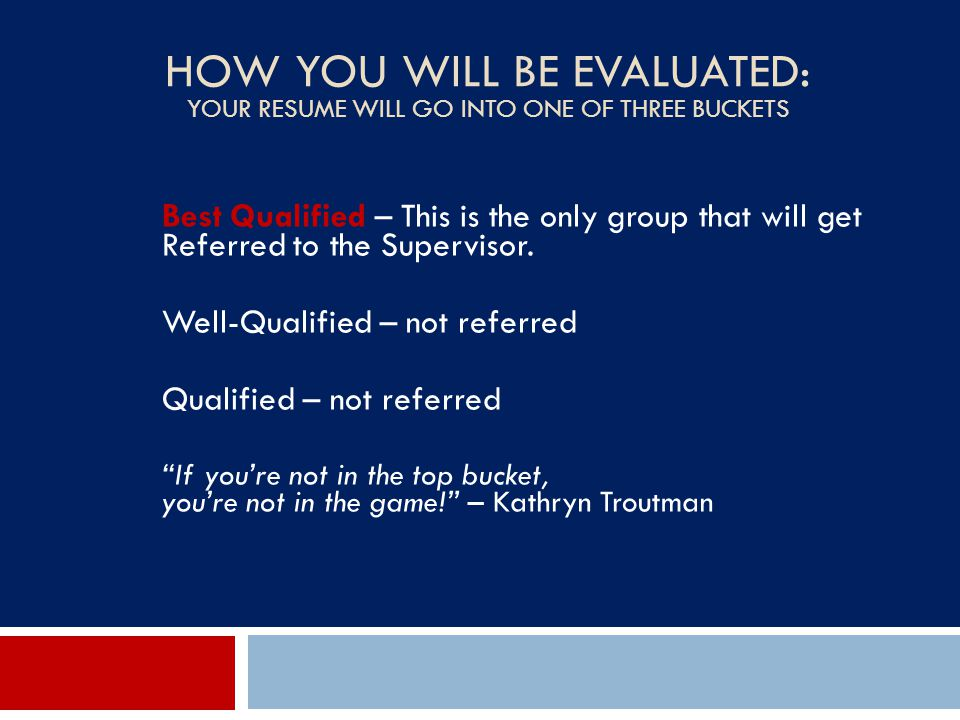 HOW YOU WILL BE EVALUATED: YOUR RESUME WILL GO INTO ONE OF THREE BUCKETS Best Qualified – This is the only group that will get Referred to the Supervi