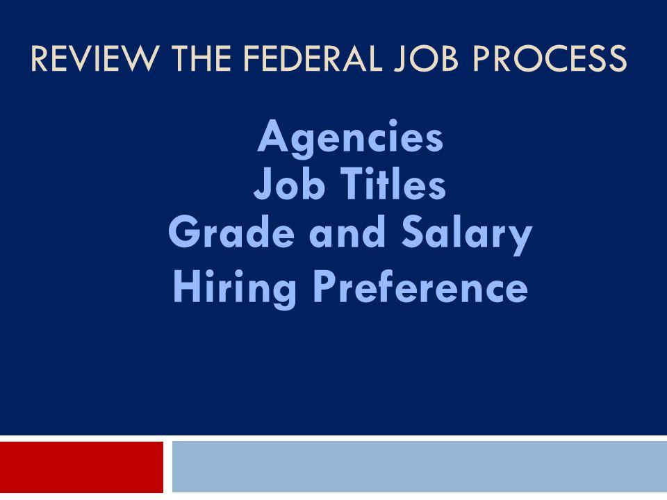 REVIEW THE FEDERAL JOB PROCESS Agencies Job Titles Grade and Salary Hiring Preference