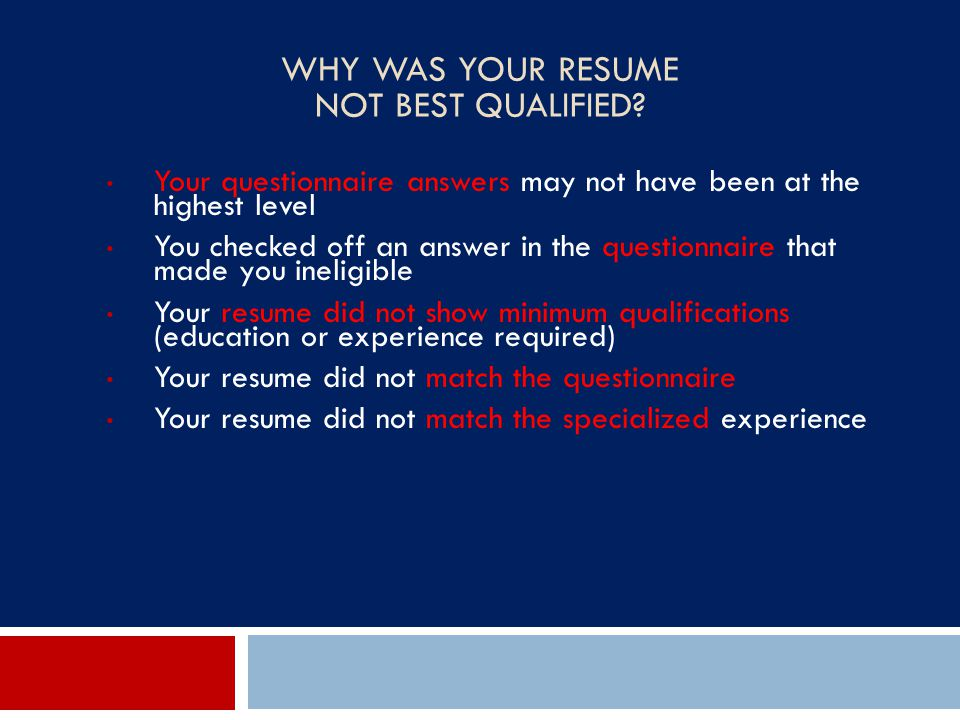 WHY WAS YOUR RESUME NOT BEST QUALIFIED? Your questionnaire answers may not have been at the highest level You checked off an answer in the questionnai