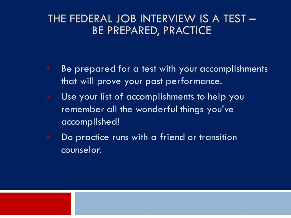 THE FEDERAL JOB INTERVIEW IS A TEST – BE PREPARED, PRACTICE Be prepared for a test with your accomplishments that will prove your past performance. Us