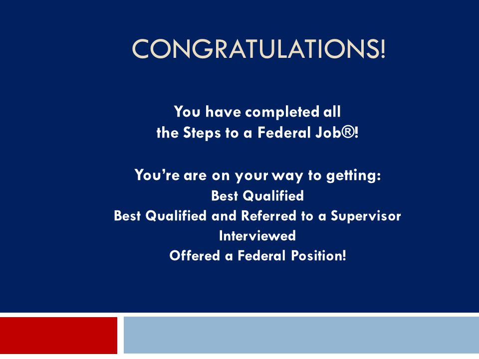 CONGRATULATIONS! You have completed all the Steps to a Federal Job®! You're are on your way to getting: Best Qualified Best Qualified and Referred to