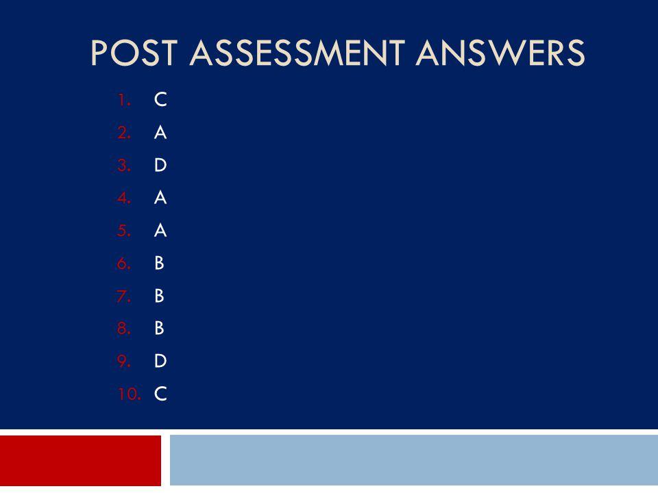 POST ASSESSMENT ANSWERS 1. C 2. A 3. D 4. A 5. A 6. B 7. B 8. B 9. D 10. C