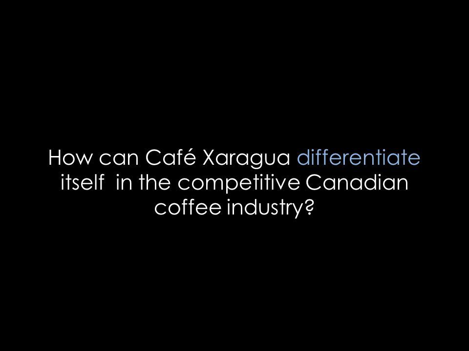 Differentiate Analysis Alternatives Implementation Outcomes 2 How can Café Xaragua differentiate itself in the competitive Canadian coffee industry?