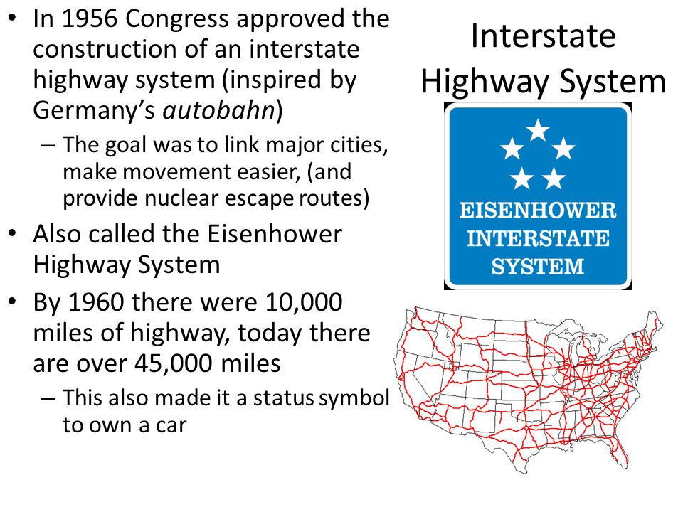Interstate Highway System In 1956 Congress approved the construction of an interstate highway system (inspired by Germany's autobahn) – The goal was t