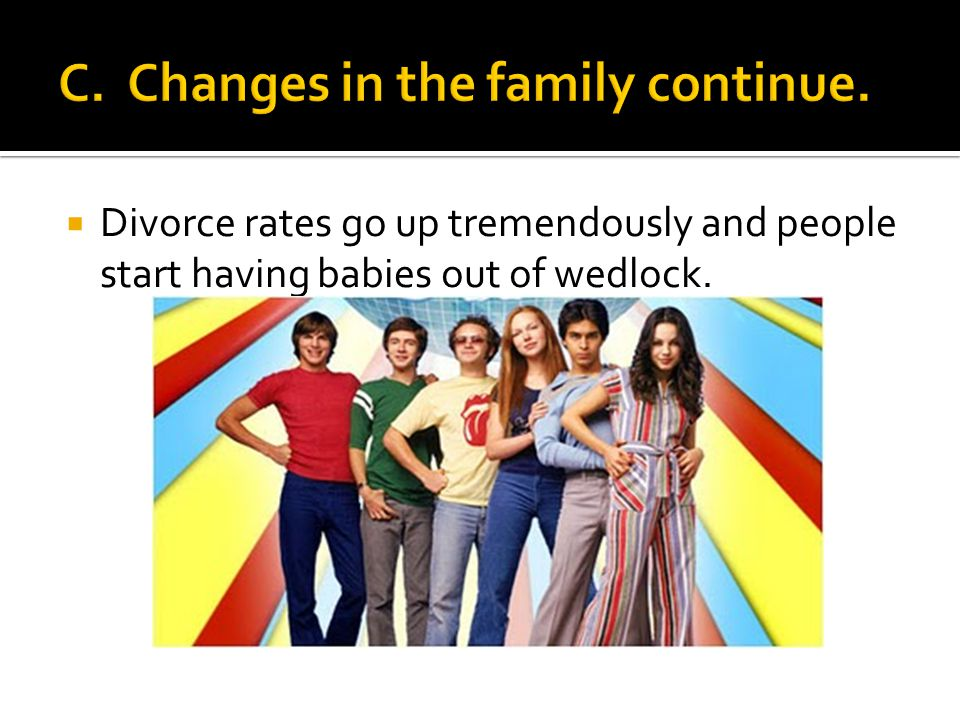  Divorce rates go up tremendously and people start having babies out of wedlock.