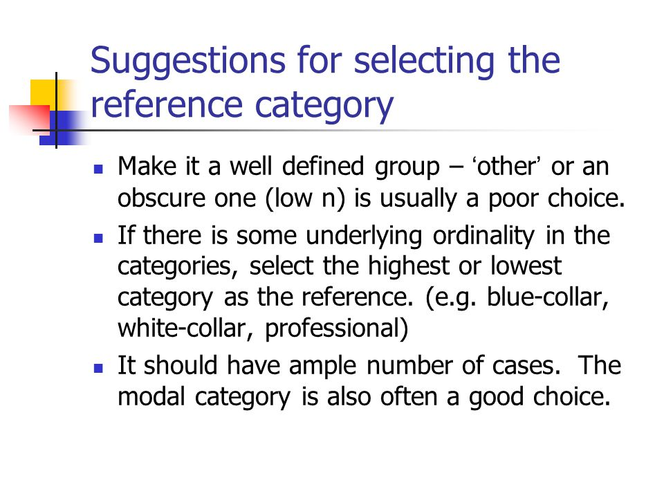 Suggestions for selecting the reference category Make it a well defined group – ' other ' or an obscure one (low n) is usually a poor choice.