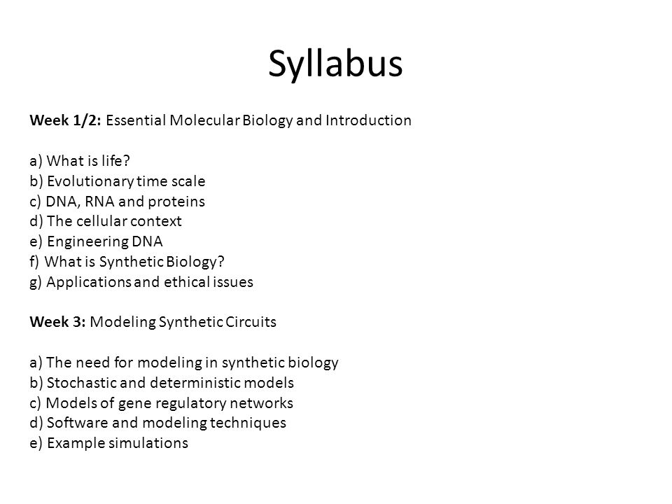 Syllabus Week 4/5: Synthetic Biology Circuits a) Basic circuit, repression and activation b) Feed-forward circuits c) Switches d) Oscillators e) Logic gates Week 6/7: Assembling a System: case study to build a working system a) Design objective b) The components c) The simulation d) DNA assembly methods e) Testing
