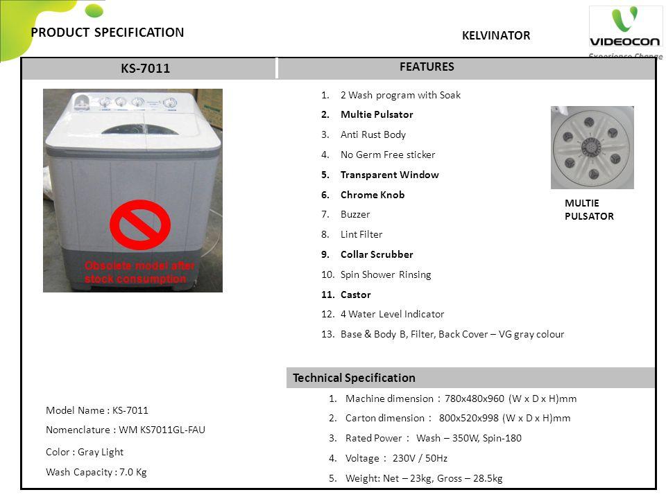 Technical Specification PRODUCT SPECIFICATION FEATURES KELVINATOR KS-7011 1. 2 Wash program with Soak 2. Multie Pulsator 3. Anti Rust Body 4. No Germ