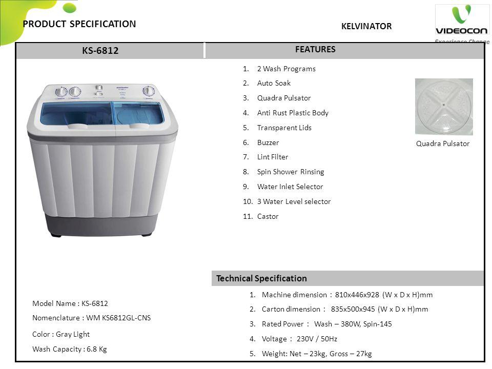 Technical Specification PRODUCT SPECIFICATION FEATURES KELVINATOR 1. 2 Wash Programs 2. Auto Soak 3. Quadra Pulsator 4. Anti Rust Plastic Body 5. Tran