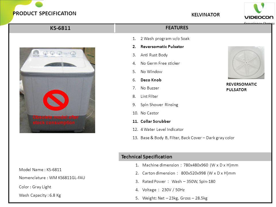 Technical Specification PRODUCT SPECIFICATION FEATURES KELVINATOR KS-6811 1. 2 Wash program w/o Soak 2. Reversomatic Pulsator 3. Anti Rust Body 4. No