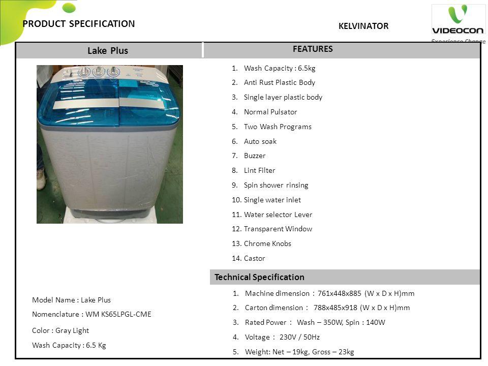 Technical Specification PRODUCT SPECIFICATION FEATURES KELVINATOR Model Name : Lake Plus Nomenclature : WM KS65LPGL-CME Color : Gray Light Wash Capaci