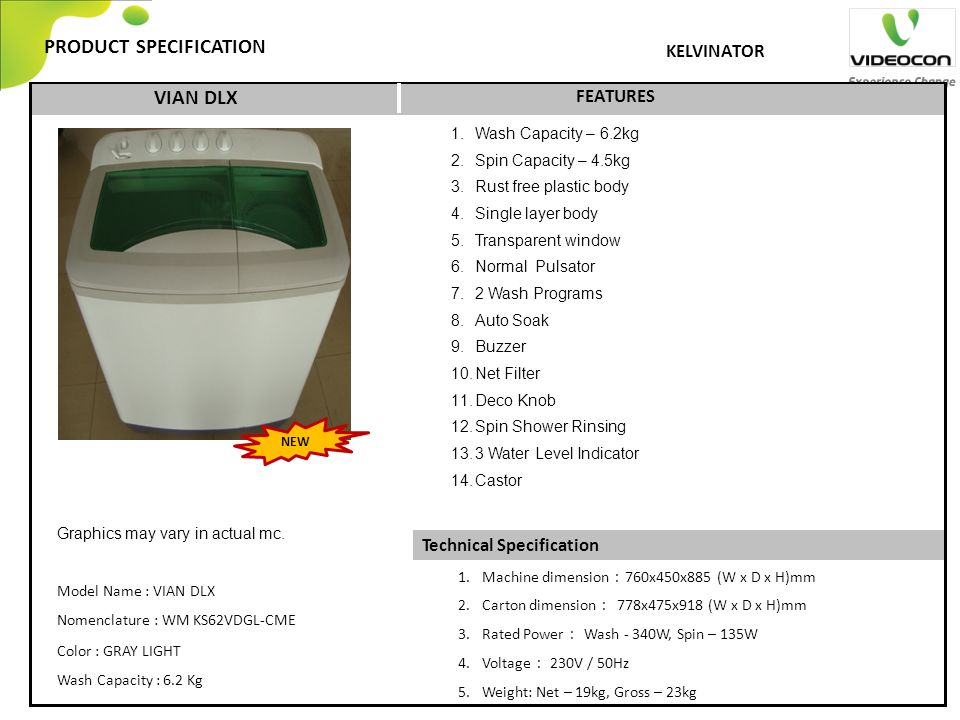 Technical Specification PRODUCT SPECIFICATION FEATURES KELVINATOR VIAN DLX 1.Machine dimension : 760x450x885 (W x D x H)mm 2.Carton dimension : 778x475x918 (W x D x H)mm 3.Rated Power : Wash - 340W, Spin – 135W 4.Voltage : 230V / 50Hz 5.Weight: Net – 19kg, Gross – 23kg Graphics may vary in actual mc.