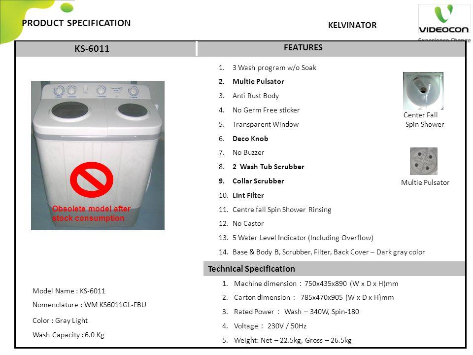 Technical Specification PRODUCT SPECIFICATION FEATURES KELVINATOR KS-6011 1. 3 Wash program w/o Soak 2. Multie Pulsator 3. Anti Rust Body 4. No Germ F