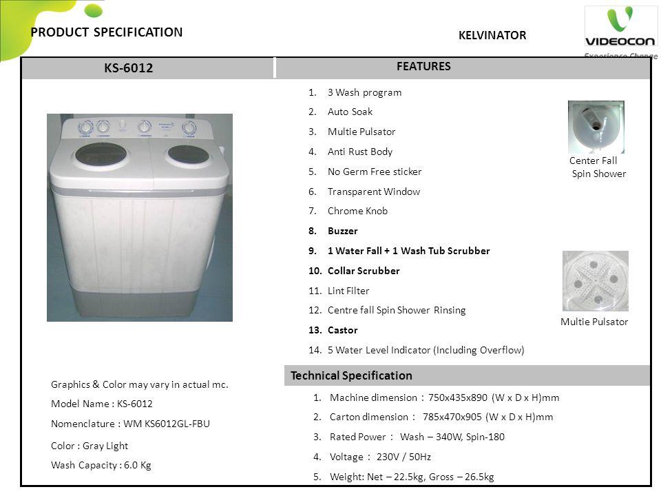 Technical Specification PRODUCT SPECIFICATION FEATURES KELVINATOR 1. 3 Wash program 2. Auto Soak 3. Multie Pulsator 4. Anti Rust Body 5. No Germ Free