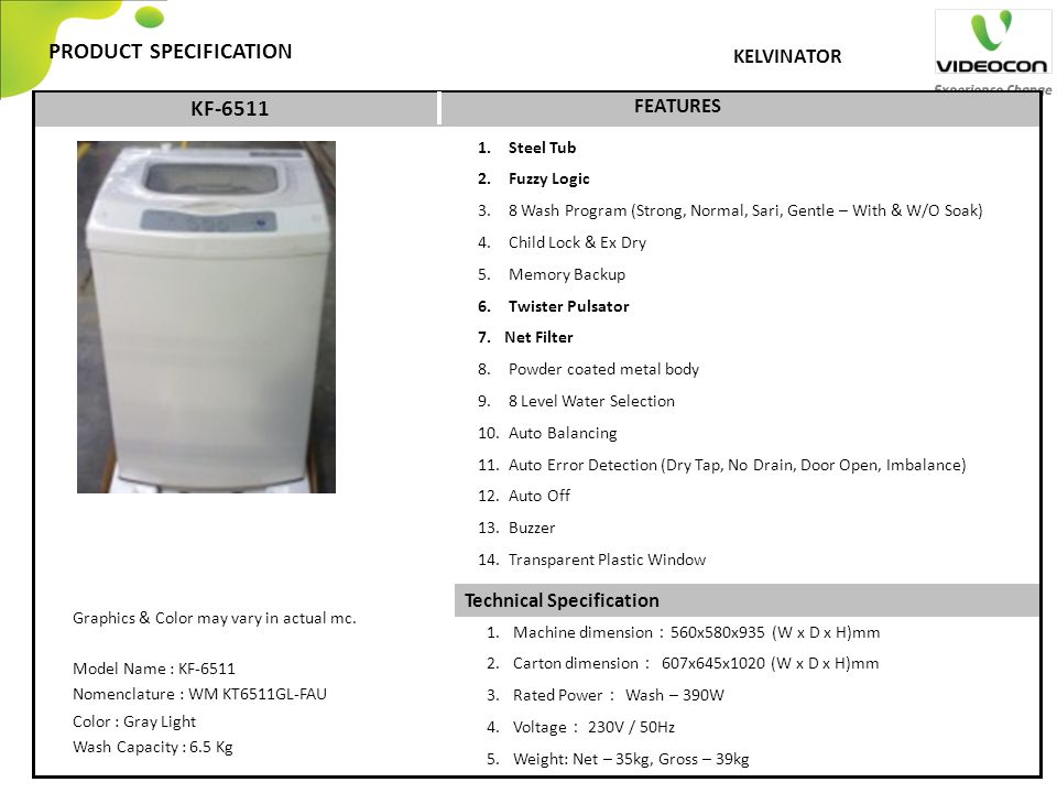 Technical Specification PRODUCT SPECIFICATION FEATURES KELVINATOR KF-6511 1. Steel Tub 2. Fuzzy Logic 3. 8 Wash Program (Strong, Normal, Sari, Gentle