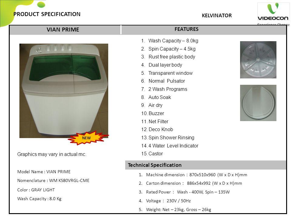 Technical Specification PRODUCT SPECIFICATION FEATURES KELVINATOR VIAN PRIME 1.Machine dimension : 870x510x960 (W x D x H)mm 2.Carton dimension : 886x