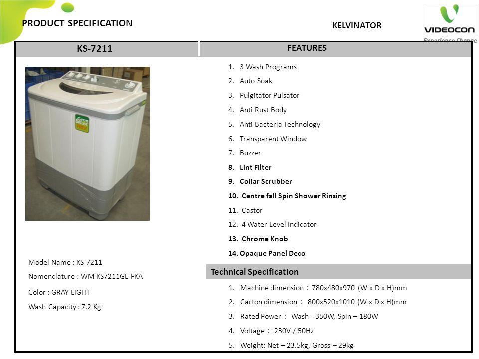 Technical Specification PRODUCT SPECIFICATION FEATURES KELVINATOR 1.3 Wash Programs 2.Auto Soak 3.Pulgitator Pulsator 4.Anti Rust Body 5.Anti Bacteria Technology 6.Transparent Window 7.Buzzer 8.Lint Filter 9.Collar Scrubber 10.