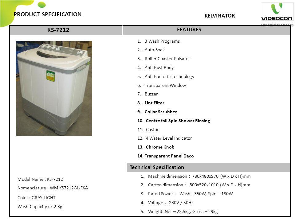 Technical Specification PRODUCT SPECIFICATION FEATURES KELVINATOR 1.3 Wash Programs 2.Auto Soak 3.Roller Coaster Pulsator 4.Anti Rust Body 5.Anti Bacteria Technology 6.Transparent Window 7.Buzzer 8.Lint Filter 9.Collar Scrubber 10.