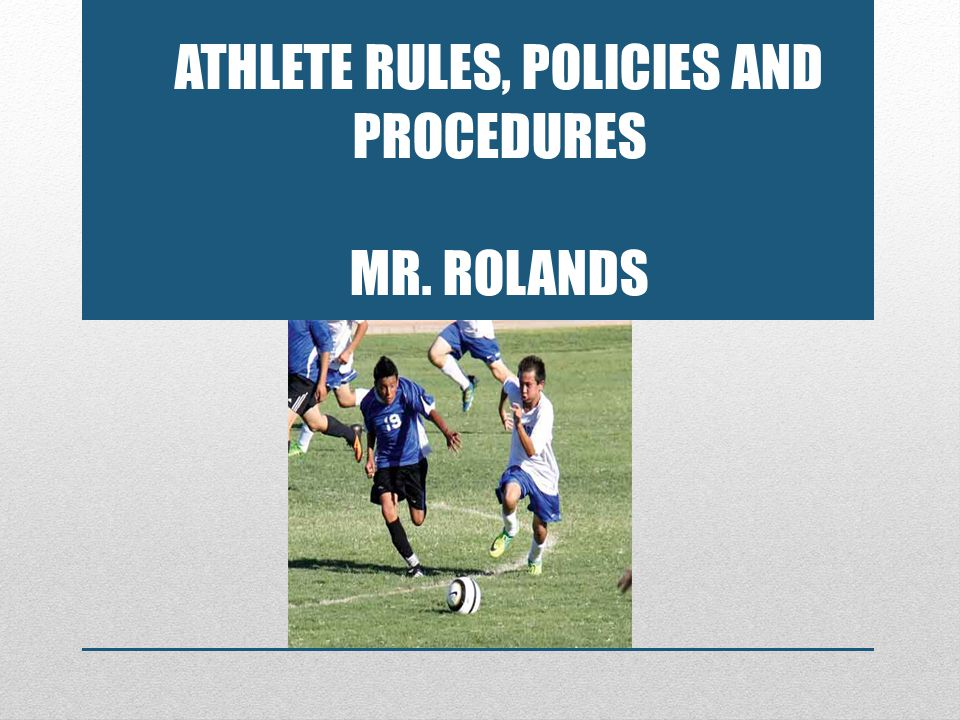 ATHLETE RULES, POLICIES AND PROCEDURES MR. ROLANDS