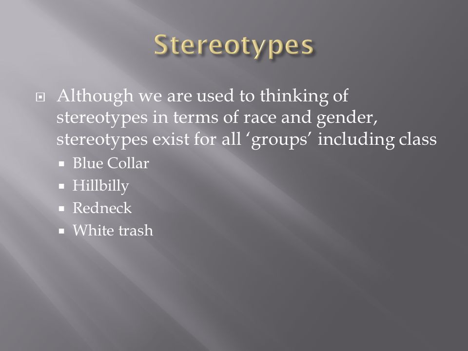  Although we are used to thinking of stereotypes in terms of race and gender, stereotypes exist for all 'groups' including class  Blue Collar  Hillbilly  Redneck  White trash