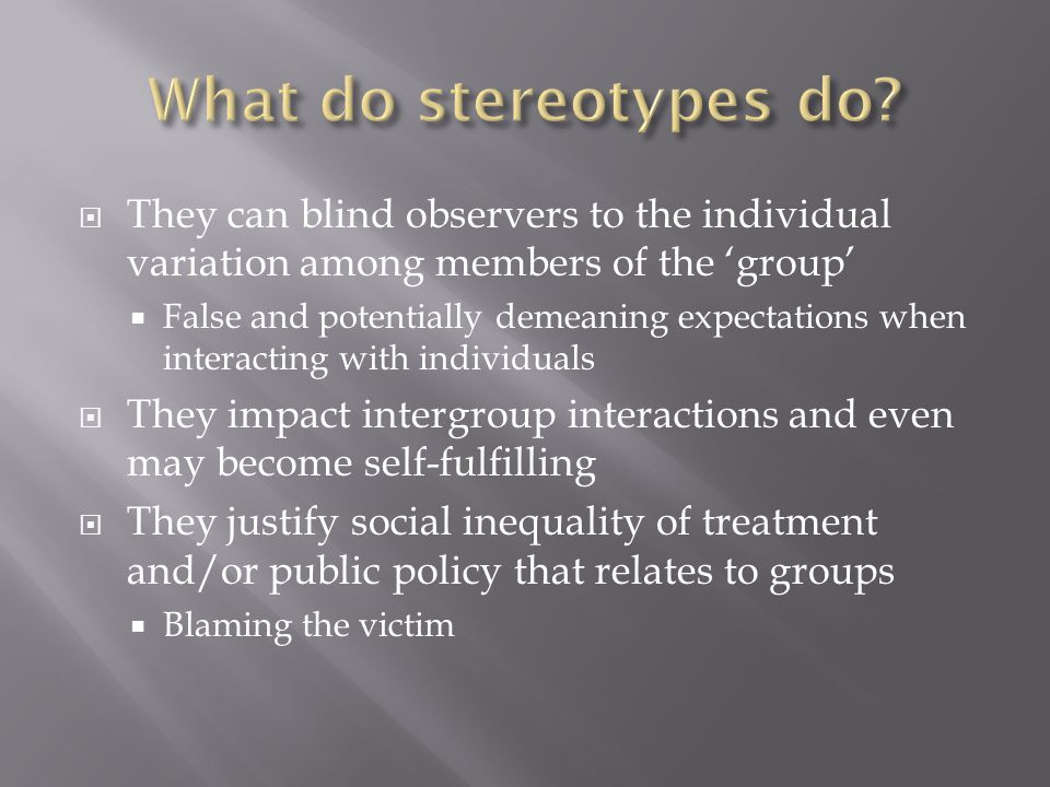  They can blind observers to the individual variation among members of the 'group'  False and potentially demeaning expectations when interacting with individuals  They impact intergroup interactions and even may become self-fulfilling  They justify social inequality of treatment and/or public policy that relates to groups  Blaming the victim