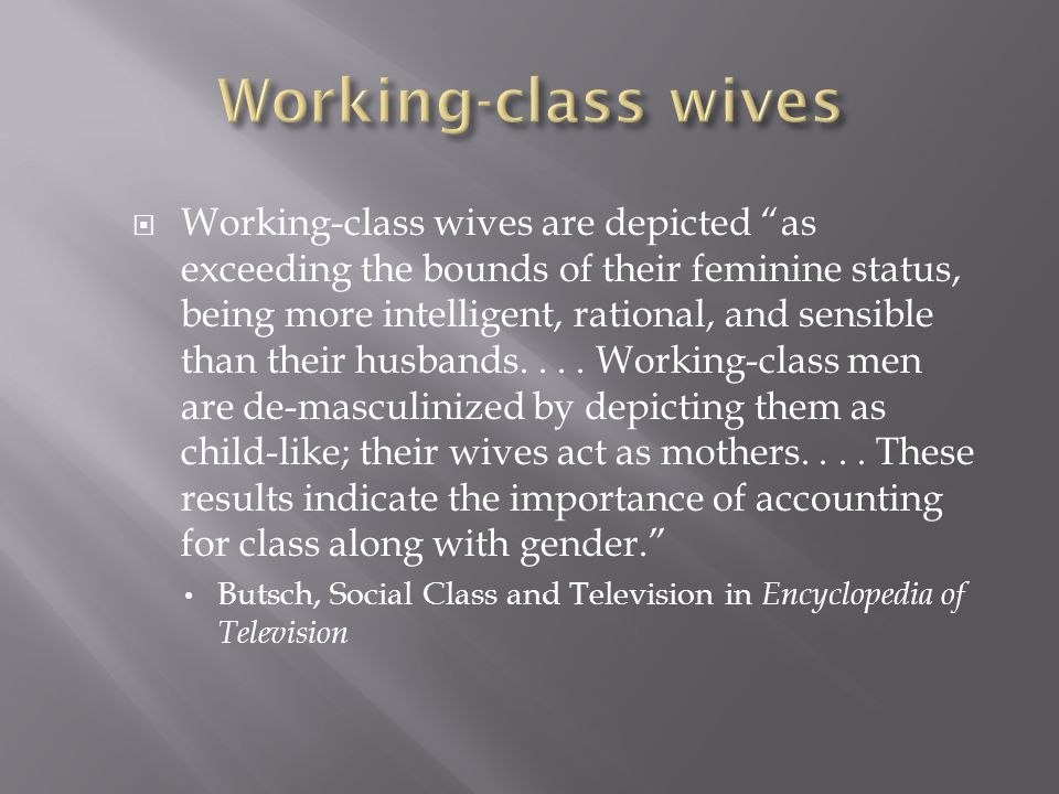  Working-class wives are depicted as exceeding the bounds of their feminine status, being more intelligent, rational, and sensible than their husbands....