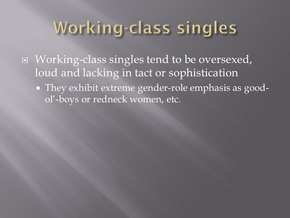  Working-class singles tend to be oversexed, loud and lacking in tact or sophistication  They exhibit extreme gender-role emphasis as good- ol'-boys or redneck women, etc.