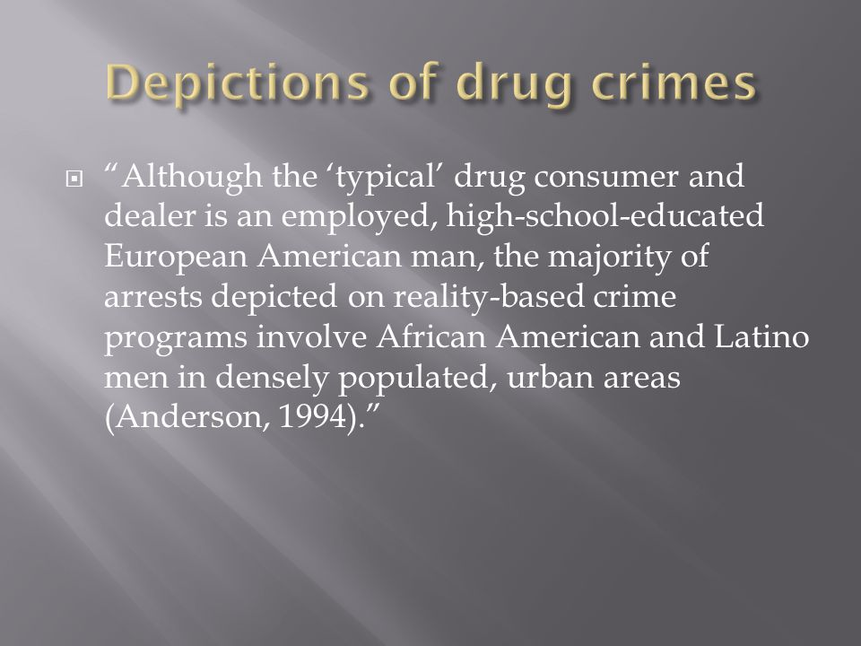  Although the 'typical' drug consumer and dealer is an employed, high-school-educated European American man, the majority of arrests depicted on reality-based crime programs involve African American and Latino men in densely populated, urban areas (Anderson, 1994).
