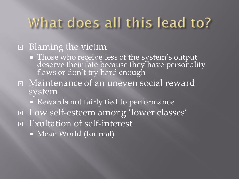 Blaming the victim  Those who receive less of the system's output deserve their fate because they have personality flaws or don't try hard enough  Maintenance of an uneven social reward system  Rewards not fairly tied to performance  Low self-esteem among 'lower classes'  Exultation of self-interest  Mean World (for real)