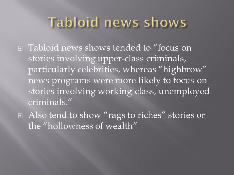  Tabloid news shows tended to focus on stories involving upper-class criminals, particularly celebrities, whereas highbrow news programs were more likely to focus on stories involving working-class, unemployed criminals.  Also tend to show rags to riches stories or the hollowness of wealth