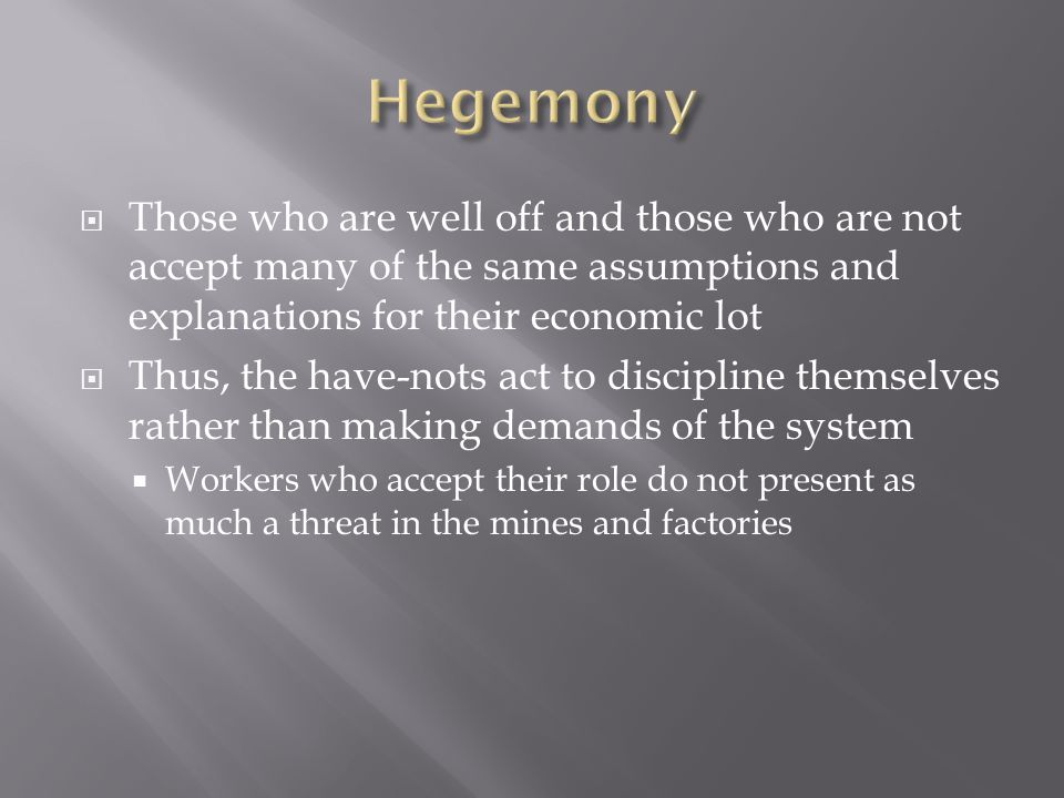  Those who are well off and those who are not accept many of the same assumptions and explanations for their economic lot  Thus, the have-nots act to discipline themselves rather than making demands of the system  Workers who accept their role do not present as much a threat in the mines and factories