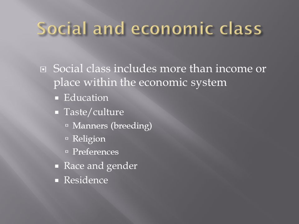  Social class includes more than income or place within the economic system  Education  Taste/culture  Manners (breeding)  Religion  Preferences  Race and gender  Residence