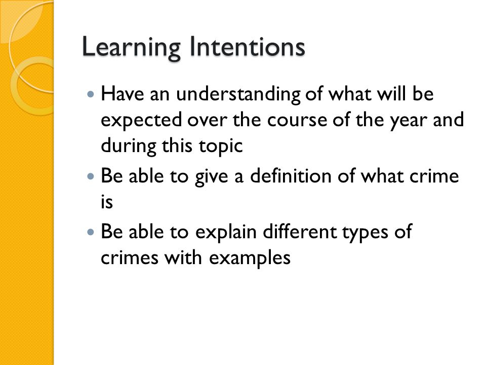 Learning Intentions Have an understanding of what will be expected over the course of the year and during this topic Be able to give a definition of what crime is Be able to explain different types of crimes with examples