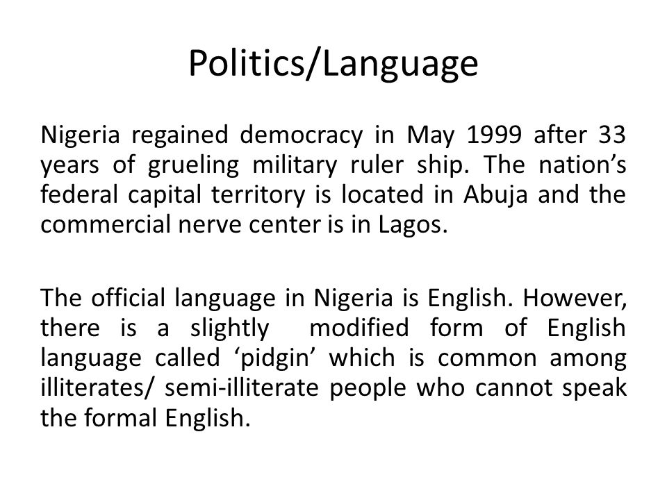 Politics/Language Nigeria regained democracy in May 1999 after 33 years of grueling military ruler ship.