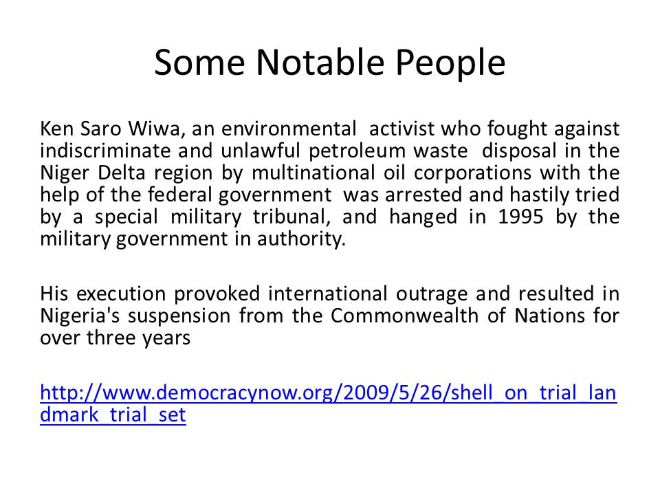 Some Notable People Ken Saro Wiwa, an environmental activist who fought against indiscriminate and unlawful petroleum waste disposal in the Niger Delta region by multinational oil corporations with the help of the federal government was arrested and hastily tried by a special military tribunal, and hanged in 1995 by the military government in authority.