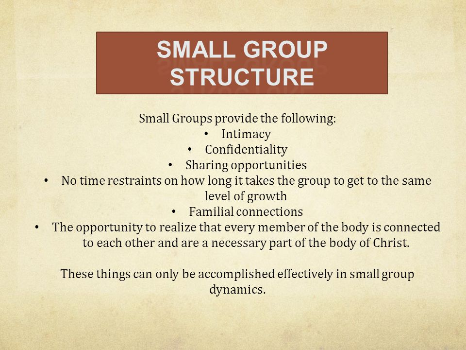 Small Groups provide the following: Intimacy Confidentiality Sharing opportunities No time restraints on how long it takes the group to get to the sam