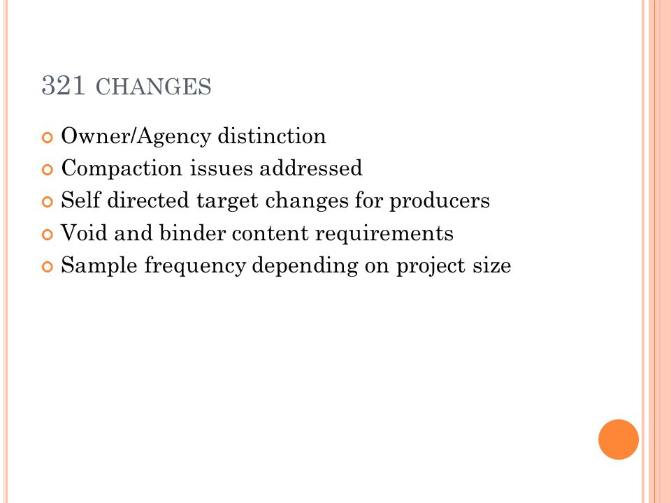321 CHANGES Owner/Agency distinction Compaction issues addressed Self directed target changes for producers Void and binder content requirements Sample frequency depending on project size